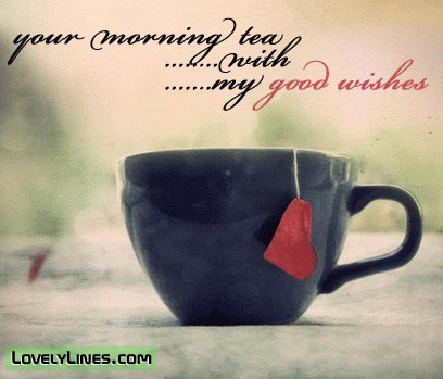Your Morning Tea With My Good Wishes ~ Good Morning Quote