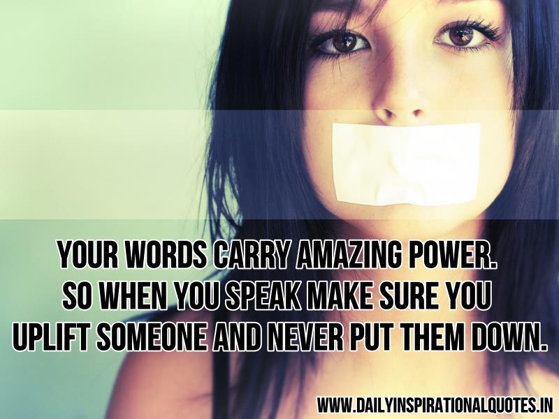 Your words carry amazing power. so when you speak make sure you uplift someone and never put them down ~ Inspirational Quote