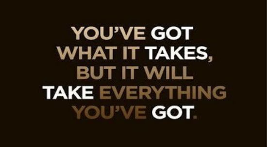 You've Got What It Takes,But It Will Take Everything You've Got ~ Inspirational Quote