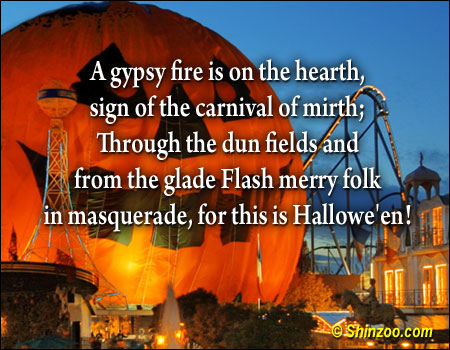 A gypsy fire is on the hearth, sign of the carnival of mirth; Through the dun fields and from the glade Flash merry folk In Masquerade, for This is Hallowe'en! ~ Halloween Quote