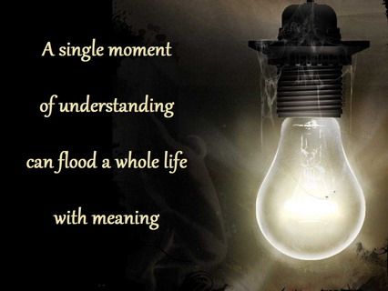 a single moment of understanding can flood a whole life