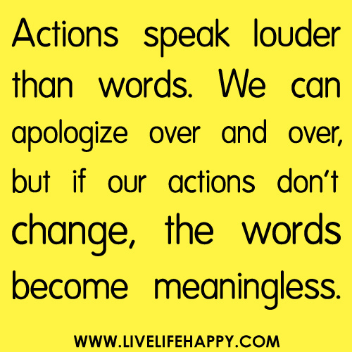 Actions Speak Louder than Words. We Can Apologize Over and Over, But If Our Actions Don't Change, the Words Become Meaningless ~ Life Quote