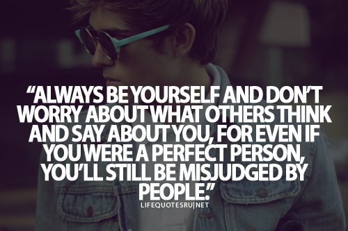 """""""Always Be Yourself And Don't Worry About What Others"""