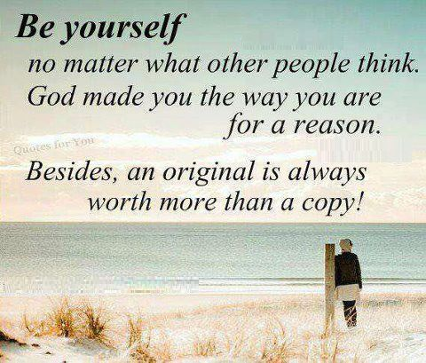Yourself no matter what other people think god made you the way you