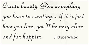Create Beauty.Give Everything You Have to Creating,If It Is Just How You Live,You'll Very Alive and Far Happier ~ Health Quote