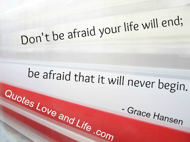 Don T Be Afraid Your Life Will End Be Afraid That It Will Never