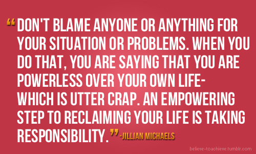 """""""Don't Blame Anyone or Anything For Your Situation or Problems.When You Do That,You Are Saying That You are Powerless Over Your Own Life which Is Utter Crap.An Empowering Step To Reclaiming Your Life Is Taking Responsibility"""""""