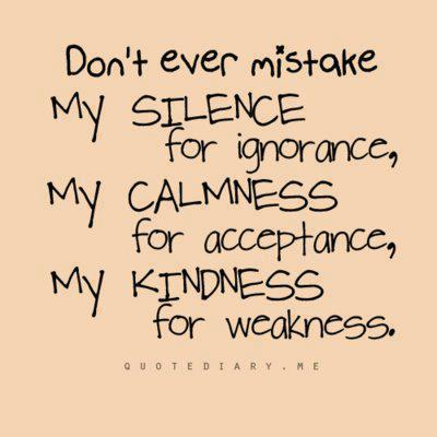 Don't Ever Mistake My Silence for Ignorance,My Kindness for Weakness ~ Kindness Quote
