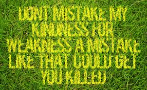 Don't Mistake My Kindness For Weakness A Mistake Like That Could Get You Killed ~ Kindness Quote