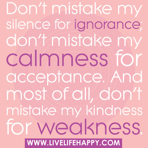 Don't Mistake My Silence for Ignorance,Don't Mistake My Calmness for Acceptance.And Most of all,Don't Mistake My Kindness for Weakness ~ Kindness Quote