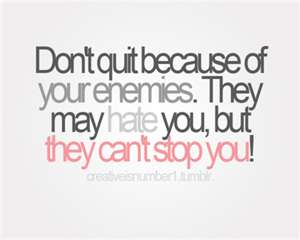 Don\'t Quit Because of Your Enemies. They May Hate You, But ...