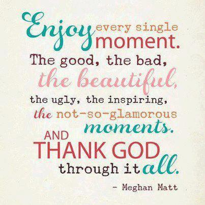 Thanking God Quotes | Enjoy Every Single Moment The Good The Bad The Beautiful The Ugly