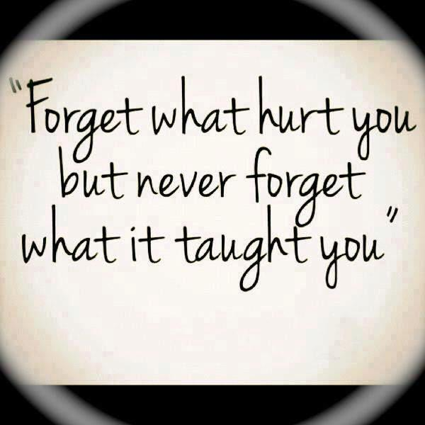 """""""Forget What Hurt You But Never Forget What It Taught You"""" ~ Life Quote  Quo..."""