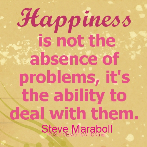 Happiness Is Not the Absence of Problems,It\'s the ability to ...