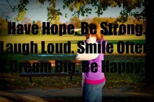 Have Hope Be Strong Laugh Loud Smile Often Dream Big Be Happy
