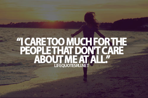 """ I Care Too Much For The People That Don't Care About Me At All"" ~ Life Quote"