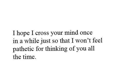 I Hope I Cross Your Mind Once In a While Just So That I Won ...