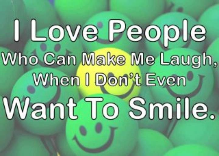 i love people who can make me laugh when i don t even want to smile