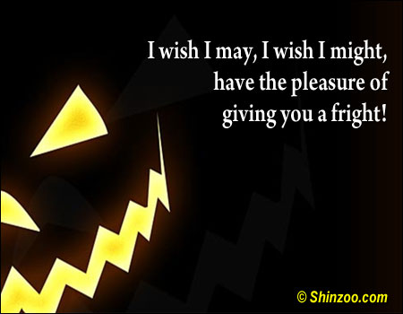 I wish I may, I wish I might, have the pleasure of giving you a fright! ~ Halloween Quote