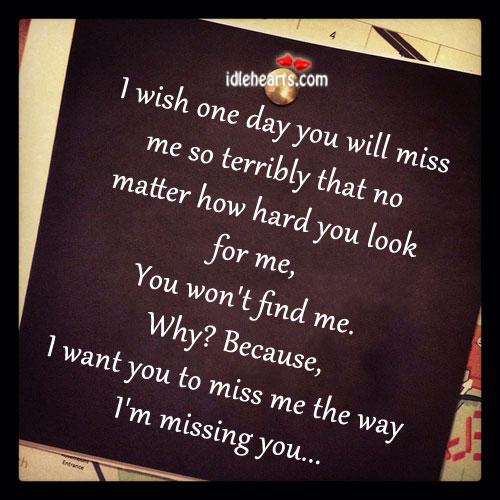 one day you will miss me so terribly that no matter how hard you look for me why because i want you to miss me the way im missing you love quote