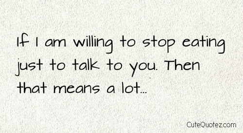 If I Am Willing To Stop Eating Just To Talk To You Then That Means a Lot ~ Love Quote