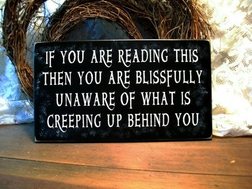 If You Are Reading This Then You Are Blissfully Unaware Of What Is Creeping Up Behind You ~ Halloween Quote