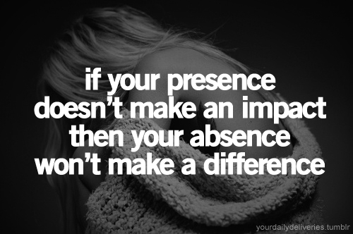 If You Presence Doesn\'t Make An Impact Then Your Absence Won ...