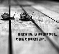 It Doesn't Matter How Slow You Go,As Long As You Don't Stop ~ Life Quote