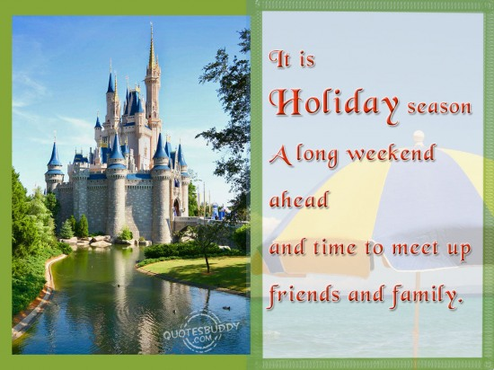 It is holiday season… A long weekend ahead and time to meet up friends and family ~ Holiday Quote