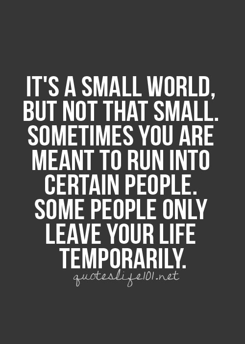 http://quotespictures.com/wp-content/uploads/2013/05/its-a-small-world-but-not-that-small-sometimes-you-are-meant-to-run-into-certain-people-some-people-only-leave-your-life-temporarily-life-quote.jpg