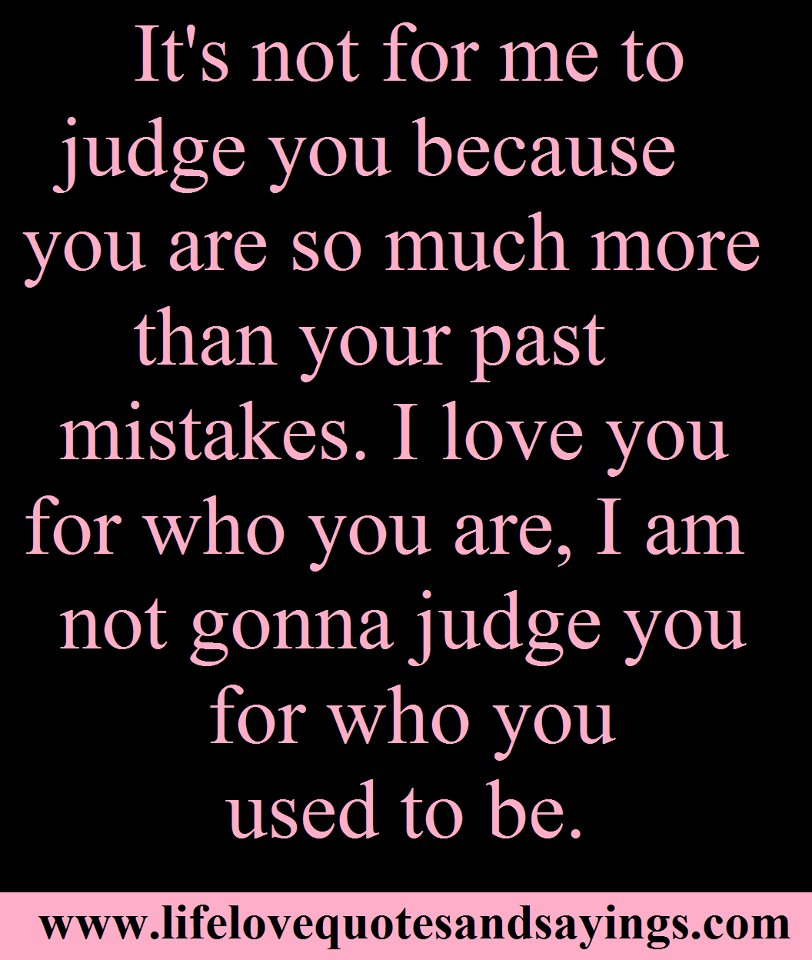 I Love You Quote: It's Not For Me To Judge You Because You Are So Much More