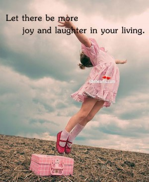Let There be More Joy and Laughter In Your Living ~ Joy Quote