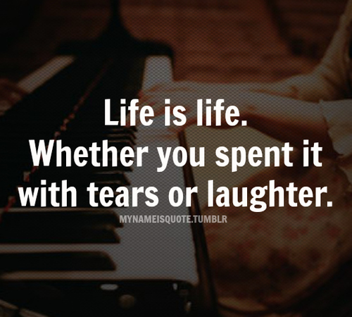 Life Is Life.Whether You Spent It With Tears or Laughter ~ Laughter Quote