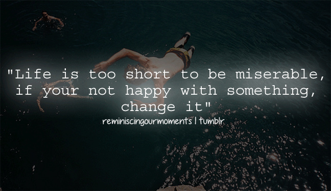 Life Is Too Short To Be Miserable If Your Not Happy With Something