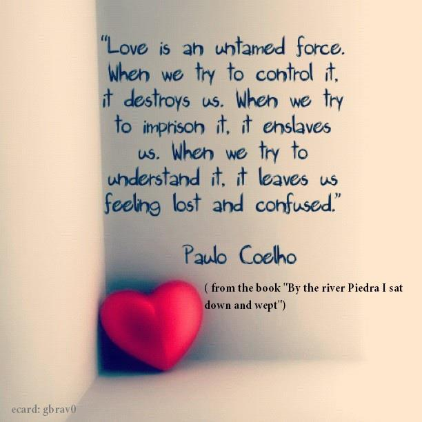 """Love Is an Untamed Force, When We Try to Control It, It Destroys Us, When We Try To Imprison It, It Enslaves Us. When We Try To Understand It, It Leaves Us Feeling Lost and Confused"" ~ Love Quote"