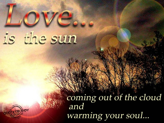 Love Is The Sun Coming Out Of The Clouds And Warming Your