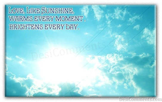 Love Like Sunshine Warms Every Moment Brightens Every Day ~ Love Quote
