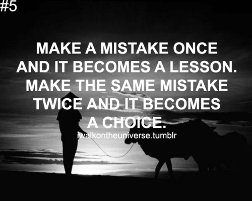 Make A Mistake Once And It Becomes A Lesson Make The Same Mistake Twice And It Becomes A Choice