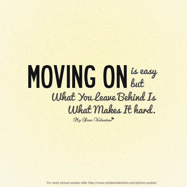 Moving Quote: Moving On Is Easy But What You Leave Behind Is What Makes