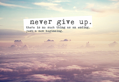 Never Give Up. There Is So Much Thing As An Ending, Just A New