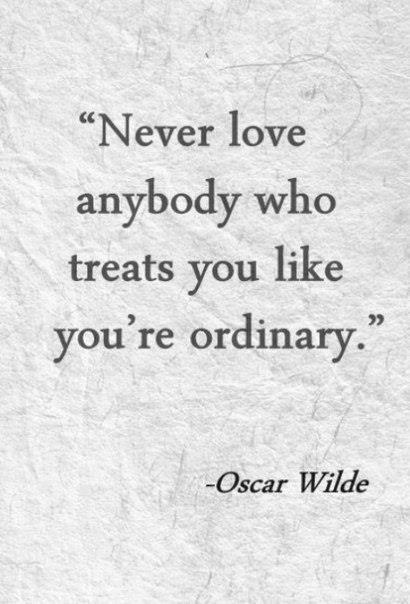 """Never Love Anybody Who Treats You Like You're Ordinary"" ~ Life Quote"