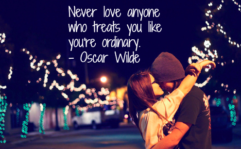 Never Love Anyone Who Treats You Like You're Ordinary ~ Love Quote