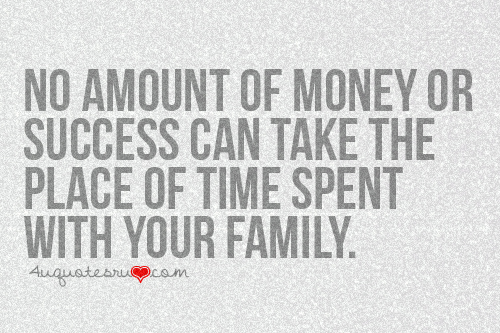 No Amount Of Money Or Success Can Take The Place Of Time Spent With