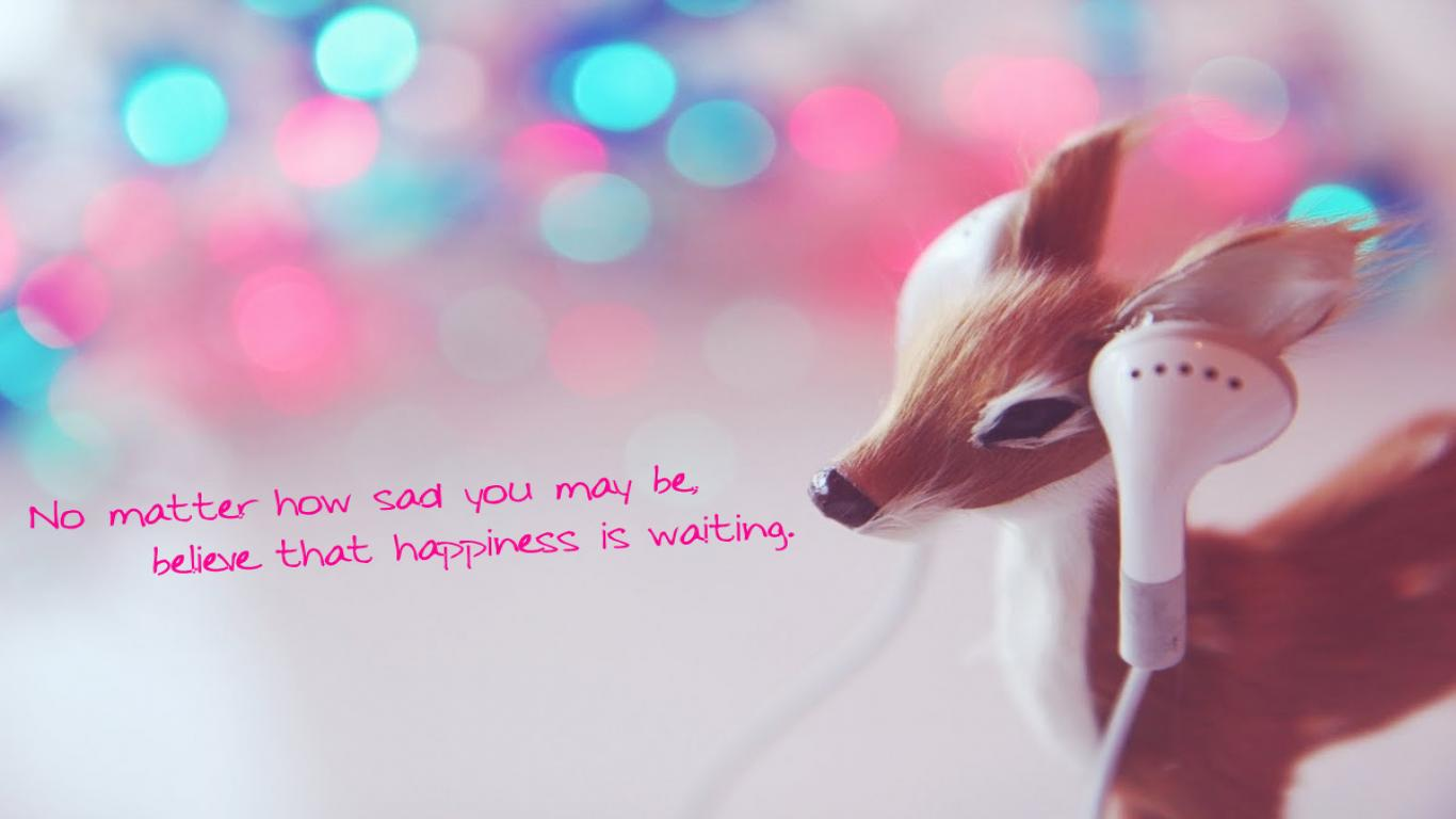 No Matter How Sad You May Be Believe That Happiness Is Waiting ~ Love Quote
