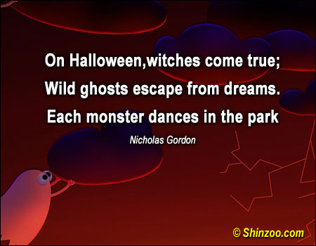 On Halloween, witches come true; Wild ghosts escape from dreams. Each monster dances in the park ~ Halloween Quote