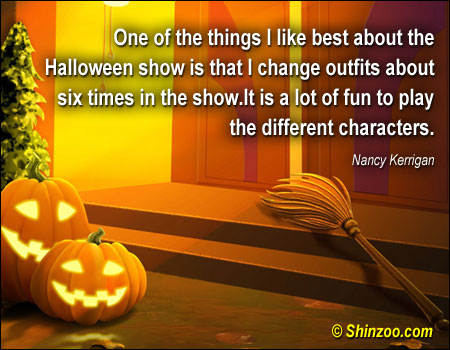 One of the things I like best about the Halloween show is that I change outfits about six times in the show. It is a lot of fun to play the different Characters ~ Halloween Quote