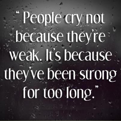 """People Cry Not Because They're Weak. It's Because They've been Strong For Too Long"" ~ Life Quote"