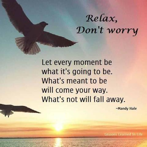 Relax, Don\'t Worry. Let Every Moment Be What It\'s Going to ...