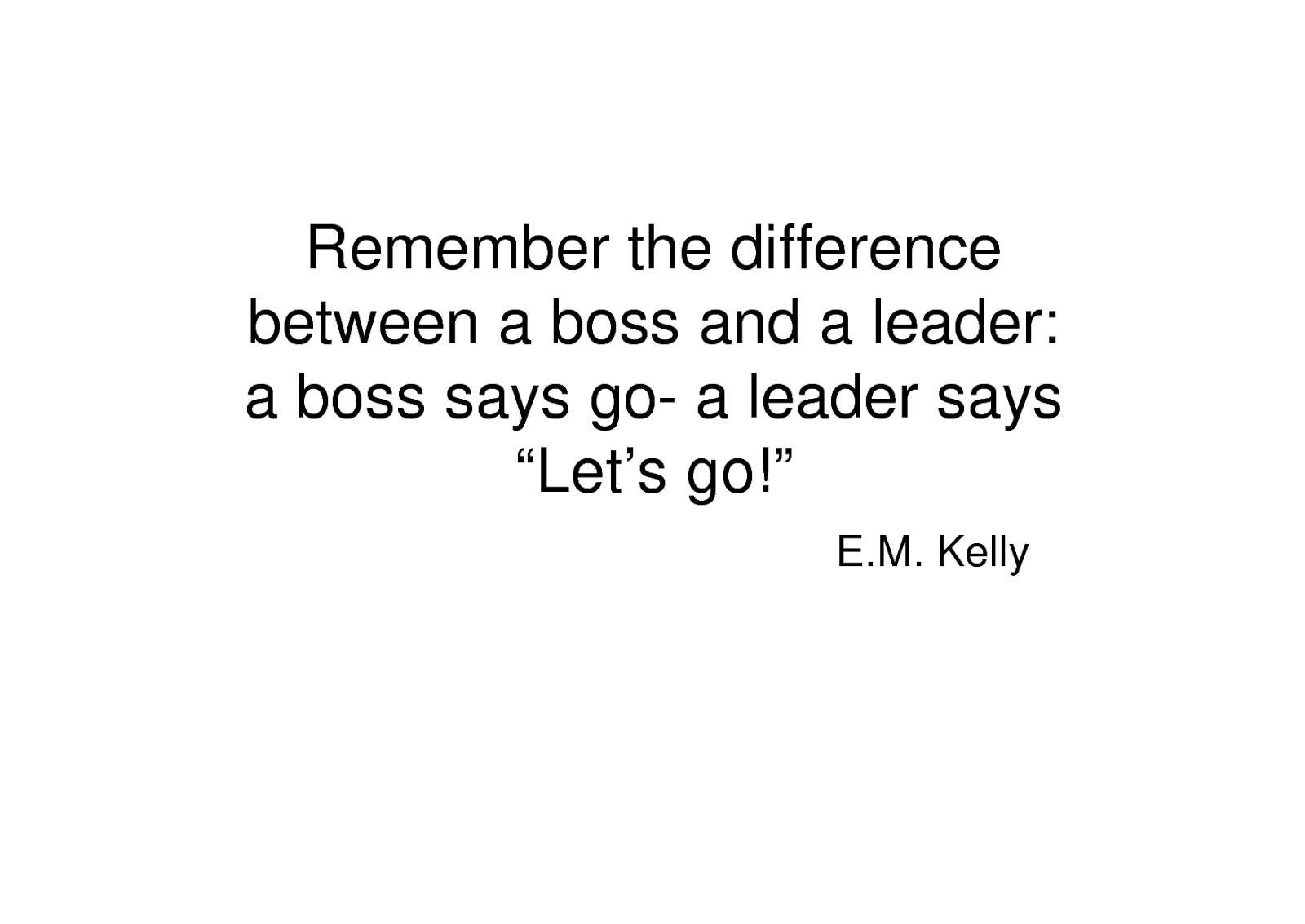 Remember The Difference Between A Boss And A Leader A Boss Says Go A