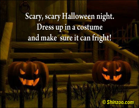 Scary, scary Halloween night. Dress up in a costume and make sure it can fright! ~ Halloween Quote